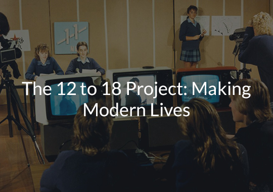 The 12 to 18 Project: Making Modern Lives